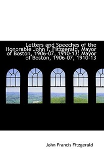 Letters and Speeches of the Honorable John F. Fitzgerald, Mayor of Boston, 1906-07, 1910-13 by John Francis Fitzgerald (9781103012473) - PaperBack - History