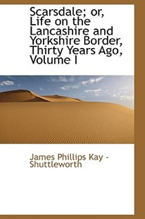 Scarsdale; Or, Life on the Lancashire and Yorkshire Border, Thirty Years Ago, Volume I by James Phillips Kay - Shuttleworth (9781103015665) - PaperBack - History