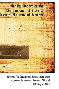 Biennial Report of the Commissioner of State of Texas of the State of Vermont by Vermont Tax Department (9781103016433) - HardCover - History