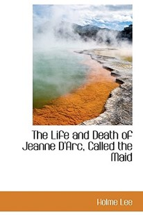 The Life and Death of Jeanne D'Arc, Called the Maid by Holme Lee (9781103071005) - PaperBack - History