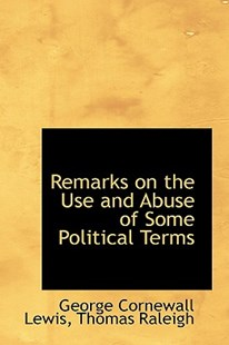 Remarks on the Use and Abuse of Some Political Terms by George Cornewall Lewis (9781103470693) - HardCover - History