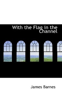 With the Flag in the Channel by James Barnes (9781103488384) - HardCover - History
