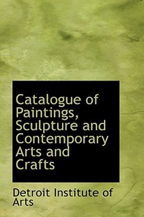 Catalogue of Paintings, Sculpture and Contemporary Arts and Crafts by Detroit Institute of Arts (9781103523481) - PaperBack - History