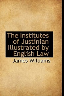 The Institutes of Justinian Illustrated by English Law by James Williams (9781103551293) - HardCover - History