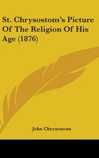 St. Chrysostom's Picture of the Religion of His Age (1876) by John Chrysostom (9781104335724) - HardCover - Modern & Contemporary Fiction Literature