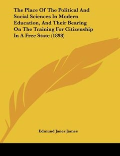 The Place of the Political and Social Sciences in Modern Education, and Their Bearing on the Training for Citizenship in a Free State (1898) by Edmund Janes James (9781104663582) - PaperBack - Modern & Contemporary Fiction Literature