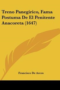 Treno Panegirico, Fama Postuma de El Penitente Anacoreta (1647) by Francisco De Arcos (9781104927172) - PaperBack - Modern & Contemporary Fiction Literature