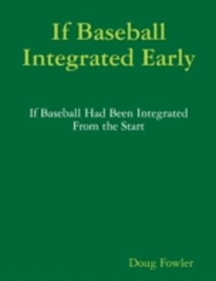 (ebook) If Baseball Integrated Early - If Baseball Had Been Integrated from the Start