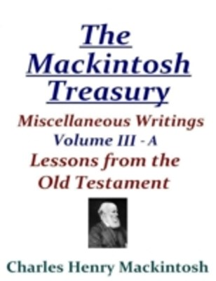 Mackintosh Treasury - Miscellaneous Writings - Volume III-A: Lessons from the Old Testament