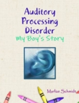 (ebook) Auditory Processing Disorder: My Boy's Story