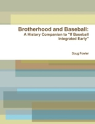 (ebook) Brotherhood and Baseball: A History Companion to &quote;If Baseball Integrated Early&quote;