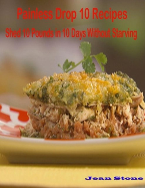 (ebook) Painless Drop 10 Recipes: Shed 10 Pounds in 10 Days Without Starving