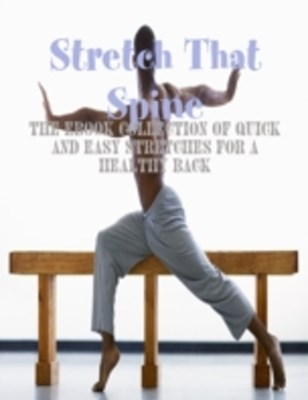 Stretch That Spine - The Ebook Collection of Quick and Easy Stretches for a Healthy Back