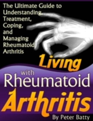 Living With Rheumatoid Arthritis - The Ultimate Guide to Understanding, Treatment, Coping, and Mana