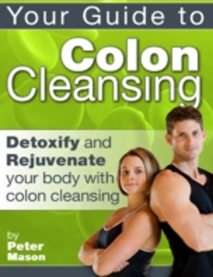 Your Guide to Colon Cleansing - Detoxify and Rejuvenate Your Body With Colon Cleansing