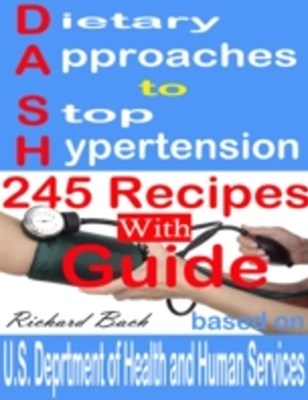 (ebook) Dietary Approaches to Stop Hypertension: 245 Recipes With Guide Based on U.S. Dept of Health and Human Services