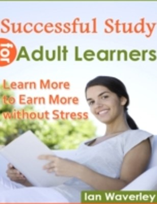 Successful Study for Adult Learners - Learn More to Earn More Without Stress
