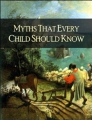 Myths That Every Child Should Know: A Selection of the Classic Myths of All Times for Young People