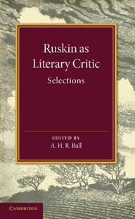 Ruskin as Literary Critic by John Ruskin, A. H. R. Ball (9781107661950) - PaperBack - Poetry & Drama Poetry
