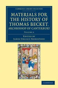 Materials for the History of Thomas Becket, Archbishop of Canterbury (Canonized by Pope Alexander III, AD 1173) by James Craigie Robertson (9781108049306) - PaperBack - Biographies General Biographies