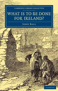 What Is to be Done for Ireland? by John Ball (9781108077613) - PaperBack - Business & Finance Ecommerce