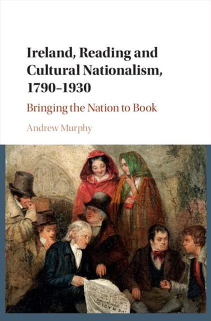 Ireland, Reading and Cultural Nationalism, 1790-1930