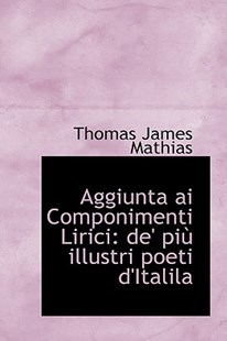 Aggiunta AI Componimenti Lirici by Thomas James Mathias (9781110079001) - HardCover - History