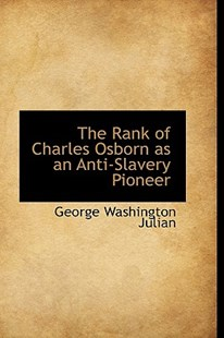 The Rank of Charles Osborn as an Anti-Slavery Pioneer by George Washington Julian (9781110130849) - PaperBack - History