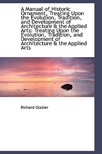 A Manual of Historic Ornament, Treating Upon the Evolution, Tradition, and Development of Architectu by Richard Glazier (9781110261284) - HardCover - History