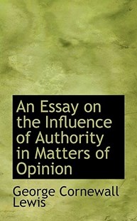 An Essay on the Influence of Authority in Matters of Opinion by George Cornewall Lewis (9781113775863) - PaperBack - History