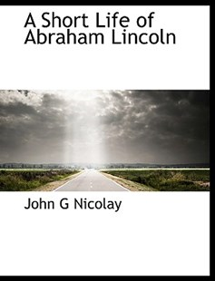 A Short Life of Abraham Lincoln by John George Nicolay (9781113894410) - HardCover - History