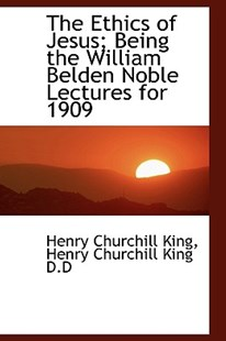 The Ethics of Jesus; Being the William Belden Noble Lectures for 1909 by Henry Churchill King (9781113931207) - HardCover - History