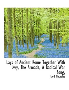 Lays of Ancient Rome Together with Lvry, the Armada, a Radical War Song by Lord Macaulay (9781115040044) - PaperBack - History