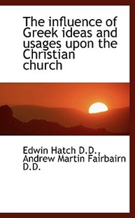 The Influence of Greek Ideas and Usages Upon the Christian Church by Edwin Hatch, Andrew Martin Fairbairn (9781115201117) - PaperBack - Religion & Spirituality Christianity