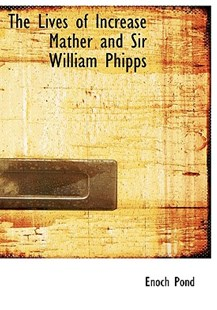 The Lives of Increase Mather and Sir William Phipps by Enoch Pond (9781115309158) - PaperBack - History