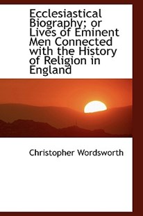 Ecclesiastical Biography; Or Lives of Eminent Men Connected with the History of Religion in England by Christopher Wordsworth (9781115479998) - HardCover - History