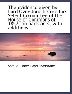 The Evidence Given by Lord Overstone Before the Select Committee of the House of Commons of 1857, on by Samuel Jones Loyd Overstone (9781115498869) - HardCover - History