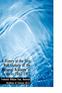 A History of the First Half Century of the National Academy of Sciences 1863 1913 by Frederick William True (9781115554459) - HardCover - Modern & Contemporary Fiction Literature
