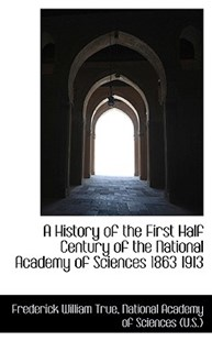 A History of the First Half Century of the National Academy of Sciences 1863 1913 by Frederick William True (9781115554480) - PaperBack - History
