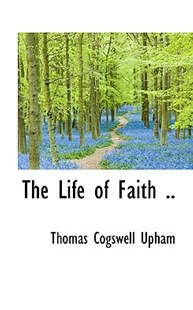 The Life of Faith .. by Thomas Cogswell Upham (9781116388589) - HardCover - History