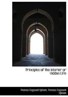 Principles of the Interior or Hidden Life by Thomas Cogswell Upham (9781116392562) - HardCover - History