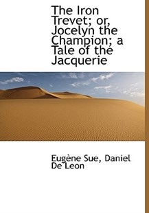 The Iron Trevet; Or, Jocelyn the Champion; A Tale of the Jacquerie by Daniel De Leon, Eugene Sue (9781117083650) - HardCover - History