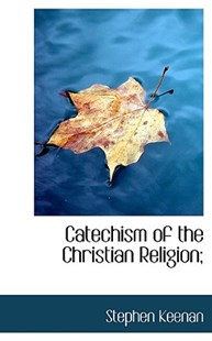 Catechism of the Christian Religion; by Stephen Keenan (9781117515298) - HardCover - History