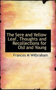 The Sere and Yellow Leaf, Thoughts and Recollections for Old and Young by Frances M Wilbraham (9781117555805) - PaperBack - History