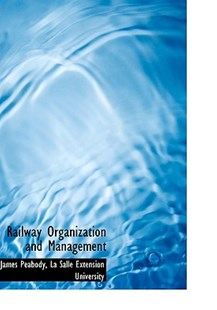 Railway Organization and Management by James Peabody, Salle Extension University La Salle Extension University, La Salle Extension University (9781117601809) - HardCover - History