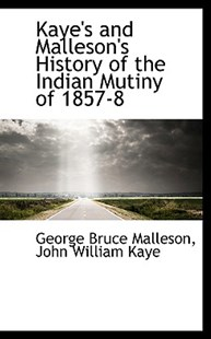 Kaye's and Malleson's History of the Indian Mutiny of 1857-8 by George Bruce Malleson, John William Kaye (9781117636306) - PaperBack - History