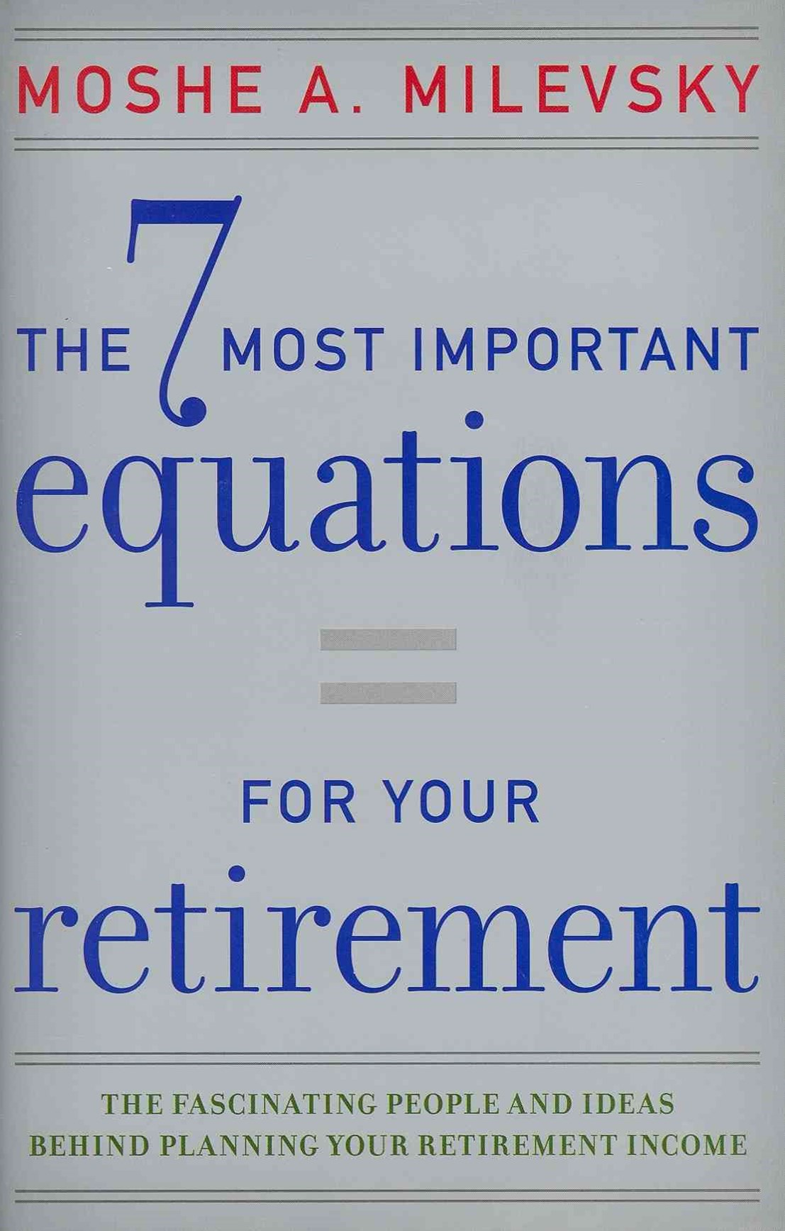 The 7 Most Important Equations for Your Retirementthe Fascinating People and Ideas Behind Planning  Your Retirement Income