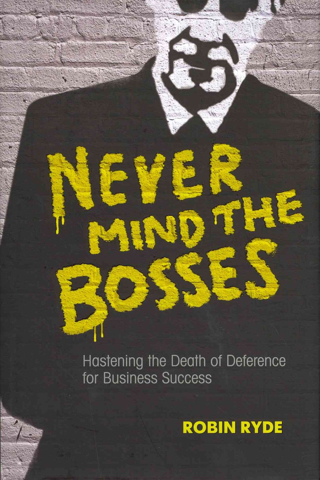 Never Mind the Bosses - Hastening the Death of    Deference for Business Success