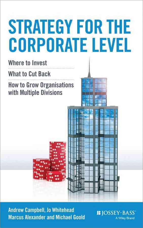 Strategy for the Corporate Level - Where to       Invest, What to Cut Back and How to Grow          Organisations with Multiple Divisions