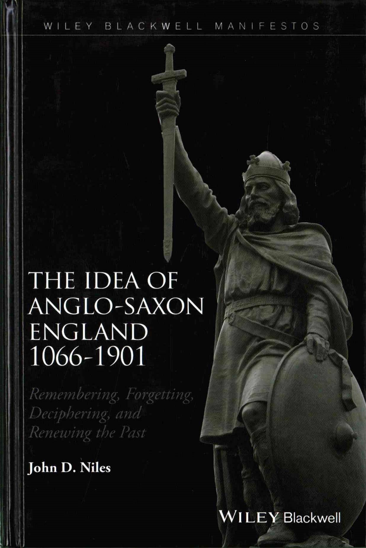 The Idea of Anglo-saxon England 1066-1901 -       Remembering, Forgetting, Deciphering, and Renewingthe Past